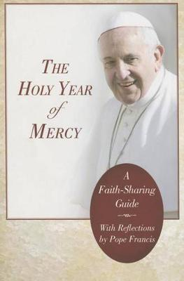 The Holy Year of Mercy: A Faith-Sharing Guide with Reflections by Pope Francis