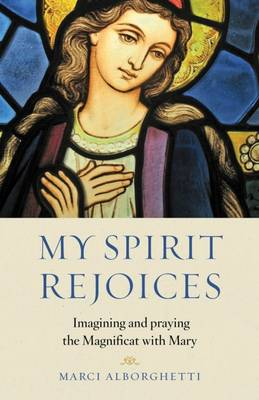 My Spirit Rejoices: Imagining and Praying the Magnifcat with Mary