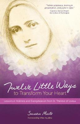 Twelve Little Ways to Transform Your Heart: Lessons in Holiness and Evangelization from St. Thérèse