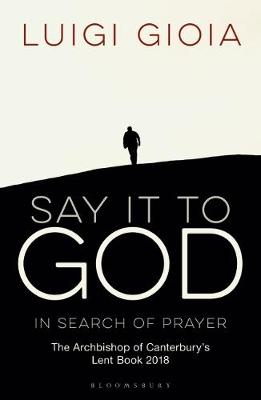 Say it to God: In Search of Prayer: The Archbishop of Canterbury's Lent Book 2018