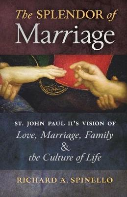 Splendor of Marriage: St. John Paul II's Vision of Love, Marriage, Family, and the Culture of Life