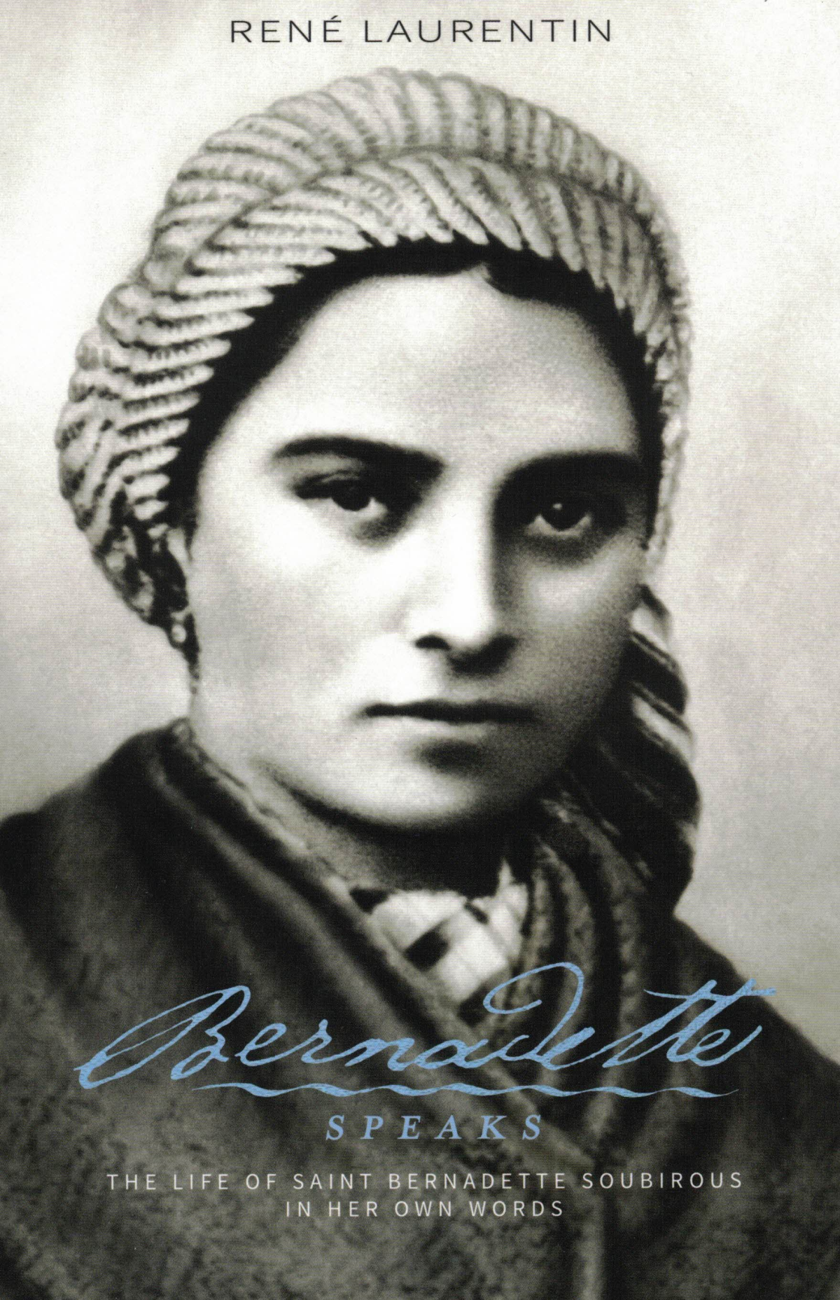 Bernadette Speaks - A Life of Saint Bernadette Soubirous in Her Own Words