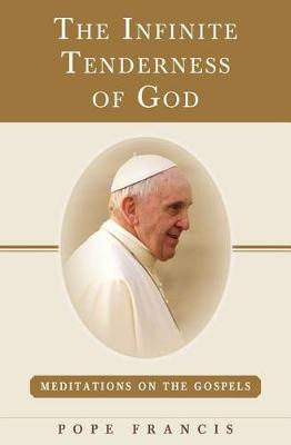 The Infinite Tenderness of God: Meditations on the Gospels: Pope Francis