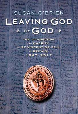 Leaving God for God: The Daughters of Charity of St Vincent de Paul in Britain, 1847 - 2017