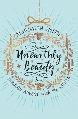 Unearthly Beauty: Through Advent with the Saints