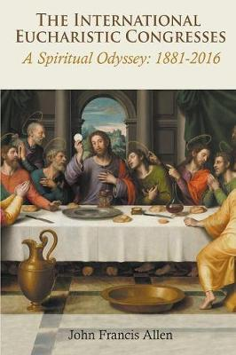 The International Eucharistic Congresses: A Spiritual Odyssey 1881-2016