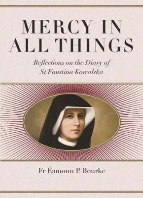 Mercy in All Things: Reflections on the Diary of St Faustina Kowalski