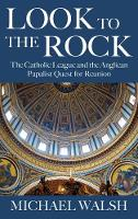 Look to the Rock The Catholic League and the Anglican Papalist Quest for Reunion