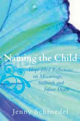 Naming the Child - Hope-Filled Reflections on Miscarriage, Stillbirth and Infant Death