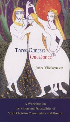 Three Dancers One Dance - Vision and Practicalities of Small Christian Communities and Groups