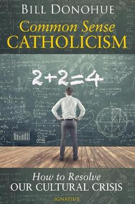 Common Sense Catholicism How to Resolve Our Cultural Crisis