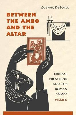 Between the Ambo and the Altar: Biblical Preaching and the Roman Missal, Year C: Year C